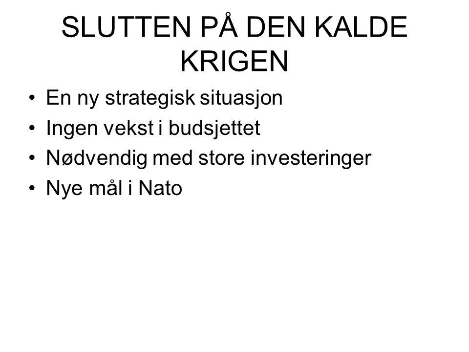 SLUTTEN PÅ DEN KALDE KRIGEN •En ny strategisk situasjon •Ingen vekst i budsjettet •Nødvendig med store investeringer •Nye mål i Nato