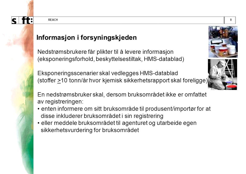 8REACH Informasjon i forsyningskjeden Nedstrømsbrukere får plikter til å levere informasjon (eksponeringsforhold, beskyttelsestiltak, HMS-datablad) Eksponeringsscenarier skal vedlegges HMS-datablad (stoffer >10 tonn/år hvor kjemisk sikkerhetsrapport skal foreligge) En nedstrømsbruker skal, dersom bruksområdet ikke er omfattet av registreringen: • enten informere om sitt bruksområde til produsent/importør for at disse inkluderer bruksområdet i sin registrering • eller meddele bruksområdet til agenturet og utarbeide egen sikkerhetsvurdering for bruksområdet