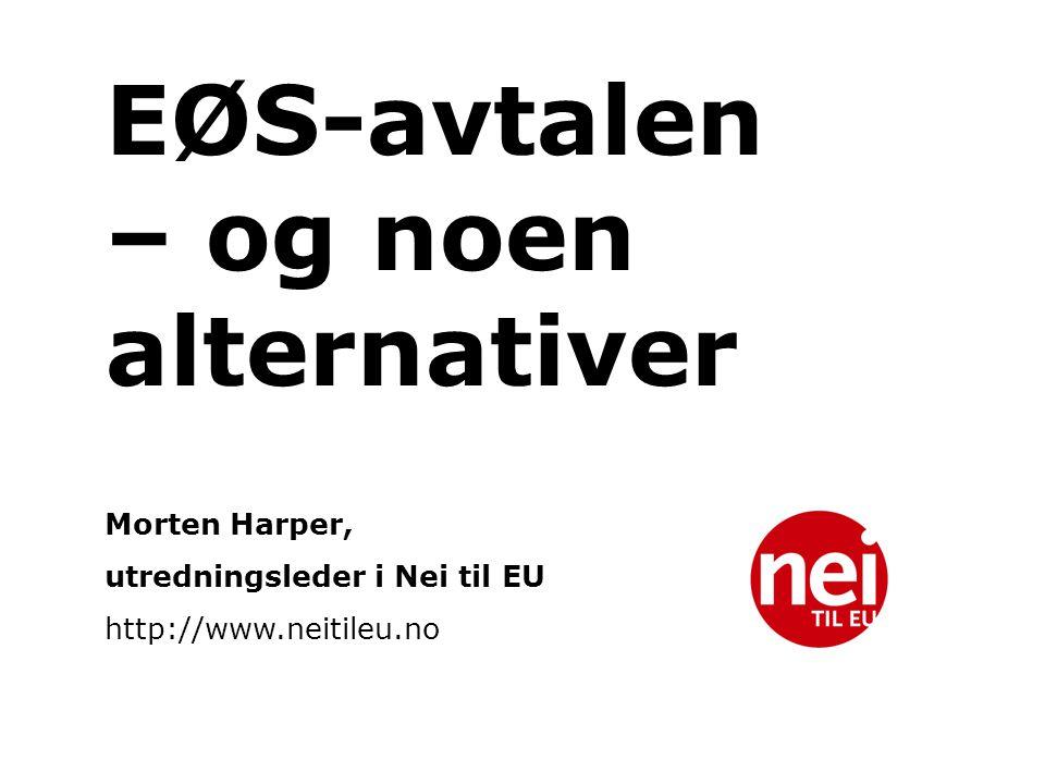 EØS-avtalen – og noen alternativer Morten Harper, utredningsleder i Nei til EU http://www.neitileu.no