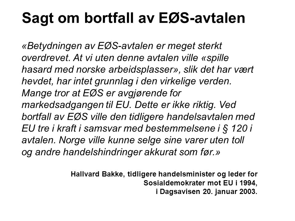 Sagt om bortfall av EØS-avtalen «Betydningen av EØS-avtalen er meget sterkt overdrevet. At vi uten denne avtalen ville «spille hasard med norske arbei