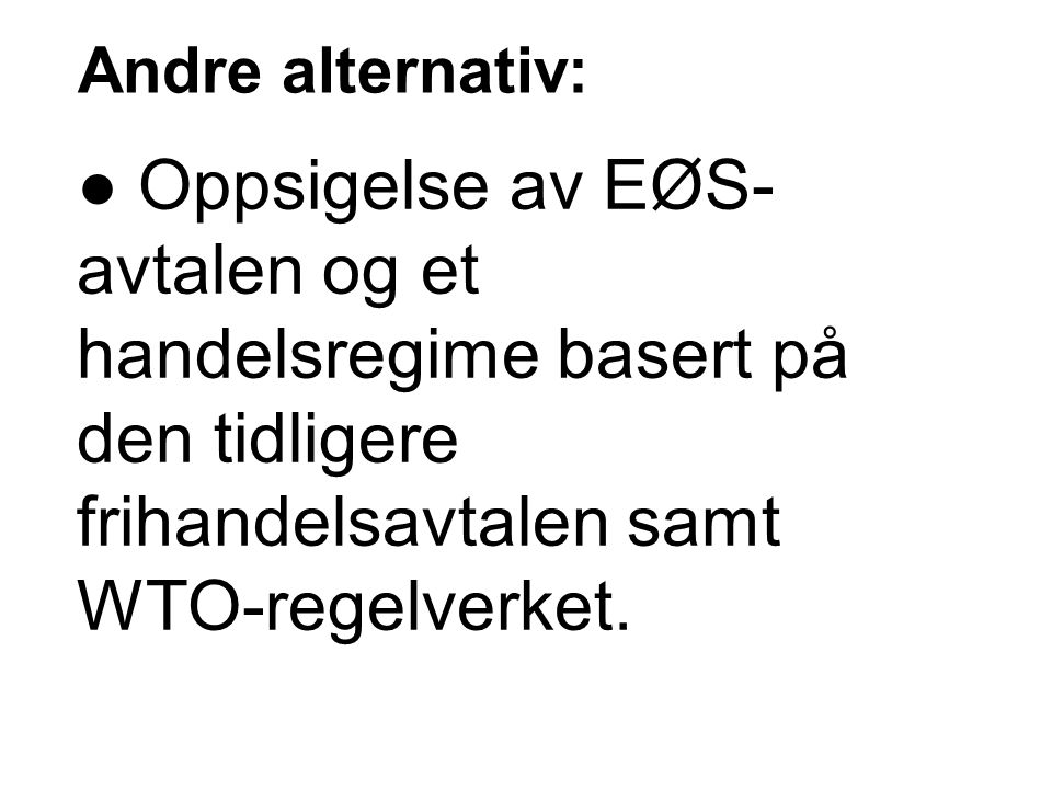 Andre alternativ: ● Oppsigelse av EØS- avtalen og et handelsregime basert på den tidligere frihandelsavtalen samt WTO-regelverket.