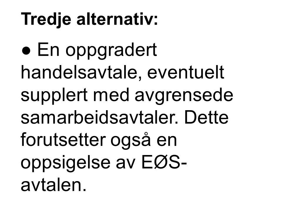 Tredje alternativ: ● En oppgradert handelsavtale, eventuelt supplert med avgrensede samarbeidsavtaler. Dette forutsetter også en oppsigelse av EØS- av