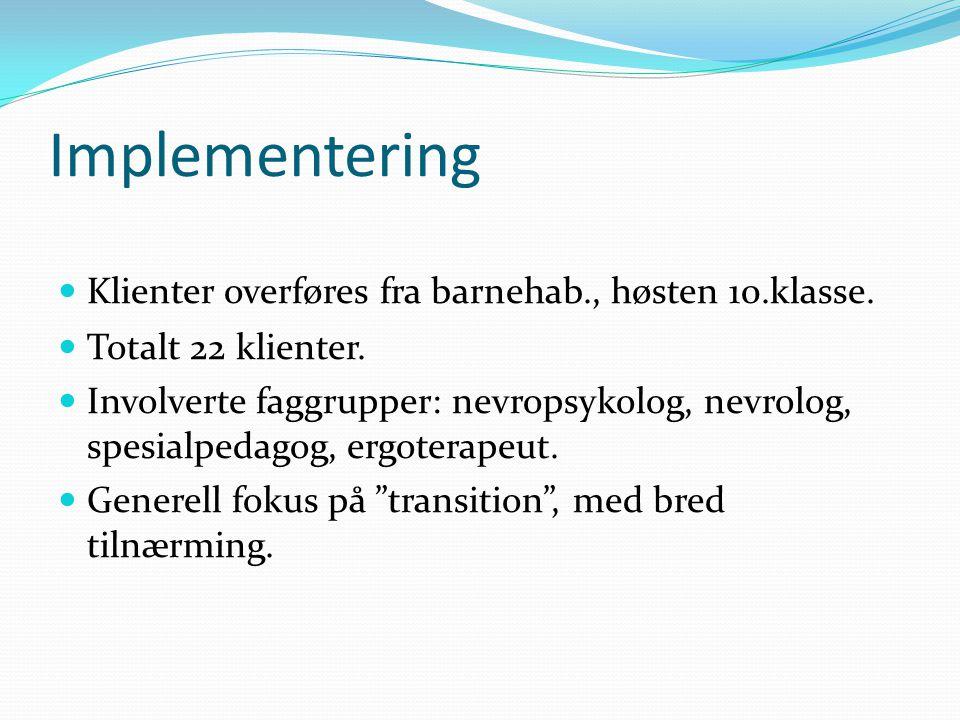 Implementering  Klienter overføres fra barnehab., høsten 10.klasse.  Totalt 22 klienter.  Involverte faggrupper: nevropsykolog, nevrolog, spesialpe