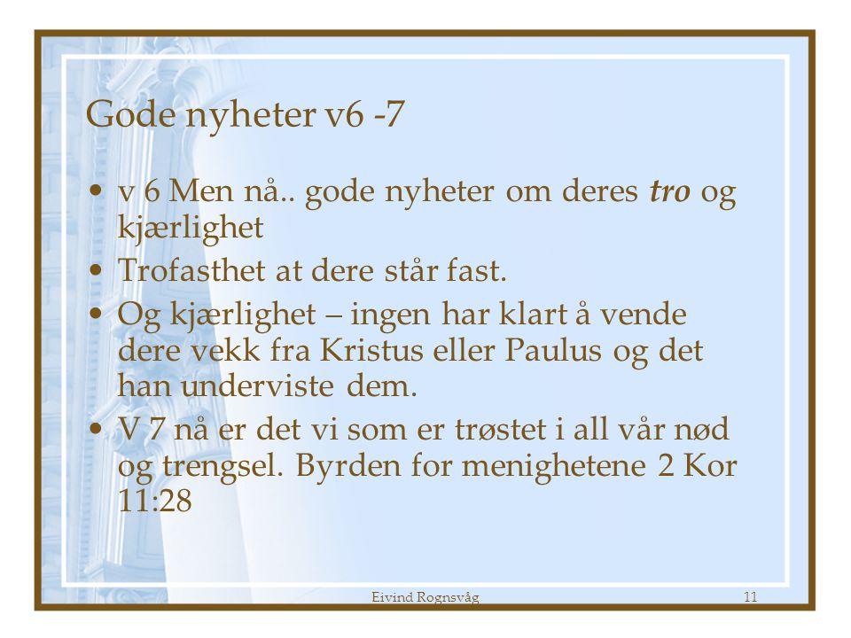 Eivind Rognsvåg11 Gode nyheter v6 -7 •v 6 Men nå.. gode nyheter om deres tro og kjærlighet •Trofasthet at dere står fast. •Og kjærlighet – ingen har k