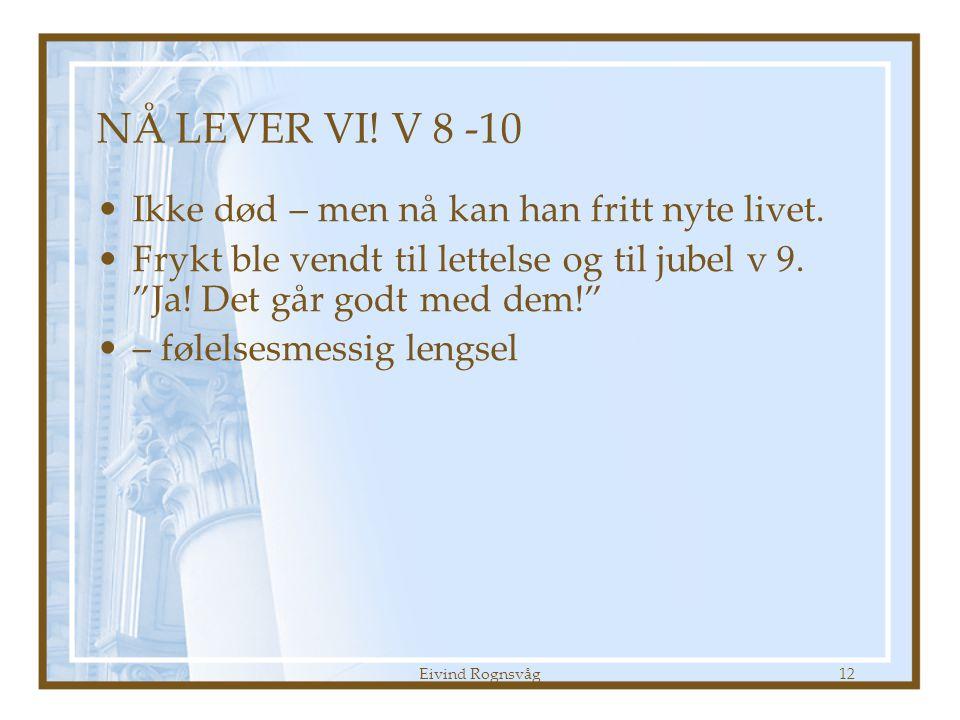 """Eivind Rognsvåg12 NÅ LEVER VI! V 8 -10 •Ikke død – men nå kan han fritt nyte livet. •Frykt ble vendt til lettelse og til jubel v 9. """"Ja! Det går godt"""