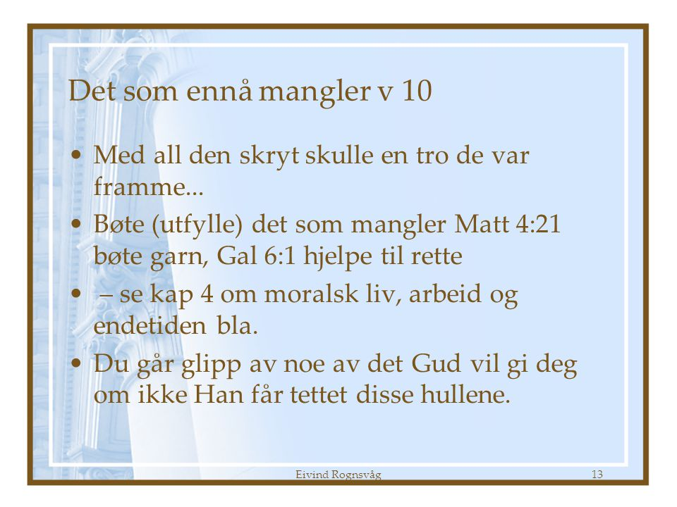 Eivind Rognsvåg13 Det som ennå mangler v 10 •Med all den skryt skulle en tro de var framme... •Bøte (utfylle) det som mangler Matt 4:21 bøte garn, Gal