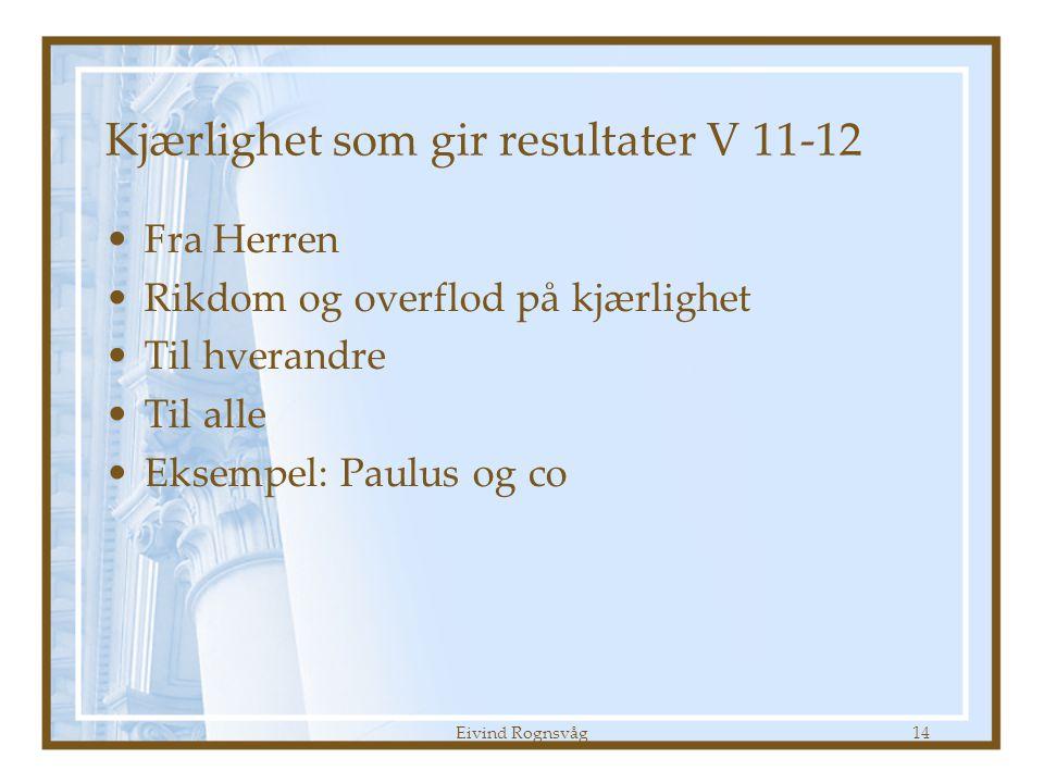 Eivind Rognsvåg14 Kjærlighet som gir resultater V 11-12 •Fra Herren •Rikdom og overflod på kjærlighet •Til hverandre •Til alle •Eksempel: Paulus og co
