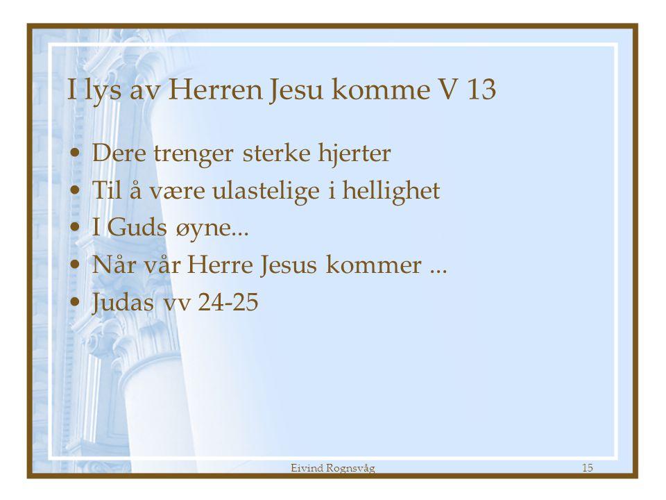 Eivind Rognsvåg15 I lys av Herren Jesu komme V 13 •Dere trenger sterke hjerter •Til å være ulastelige i hellighet •I Guds øyne... •Når vår Herre Jesus