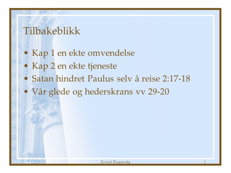 Eivind Rognsvåg2 Tilbakeblikk •Kap 1 en ekte omvendelse •Kap 2 en ekte tjeneste •Satan hindret Paulus selv å reise 2:17-18 •Vår glede og hederskrans vv 29-20