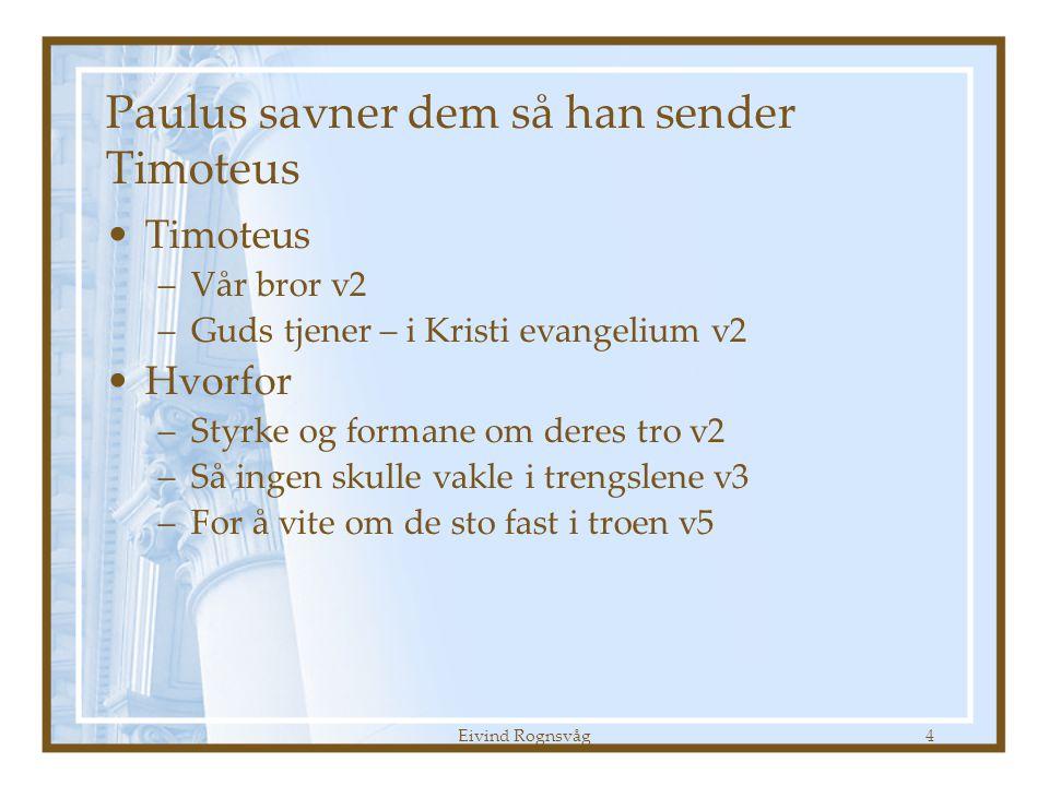 Eivind Rognsvåg4 Paulus savner dem så han sender Timoteus •Timoteus –Vår bror v2 –Guds tjener – i Kristi evangelium v2 •Hvorfor –Styrke og formane om