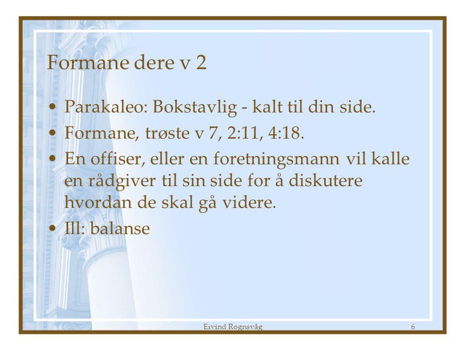 Eivind Rognsvåg6 Formane dere v 2 •Parakaleo: Bokstavlig - kalt til din side. •Formane, trøste v 7, 2:11, 4:18. •En offiser, eller en foretningsmann v