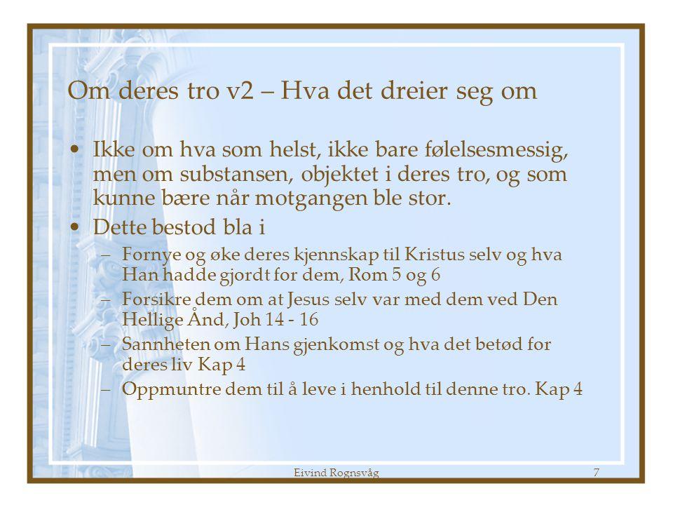 Eivind Rognsvåg7 Om deres tro v2 – Hva det dreier seg om •Ikke om hva som helst, ikke bare følelsesmessig, men om substansen, objektet i deres tro, og som kunne bære når motgangen ble stor.