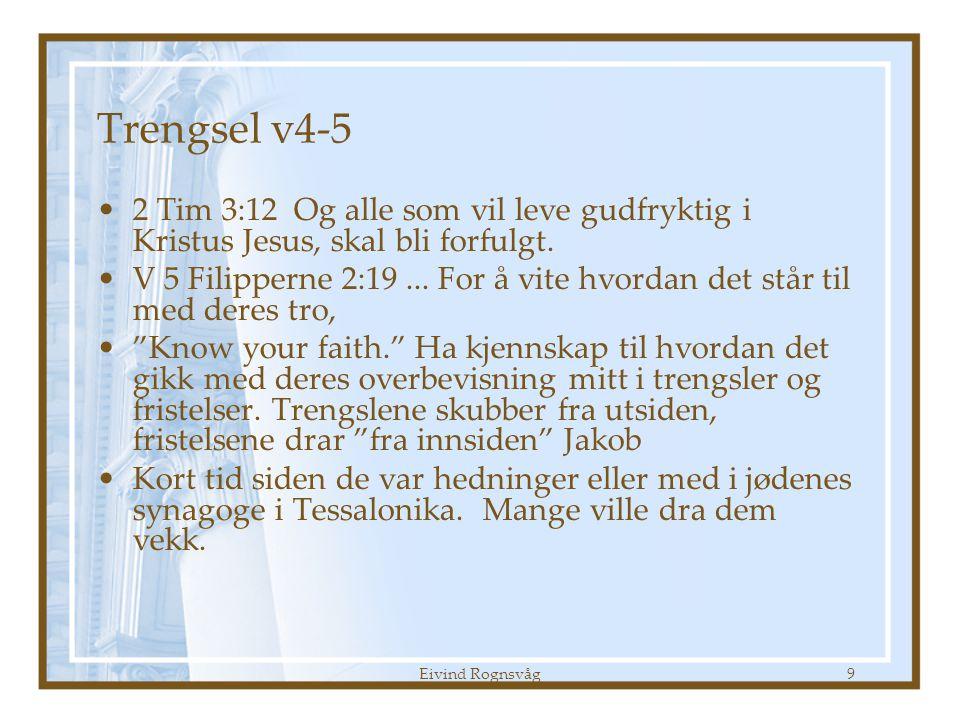 Eivind Rognsvåg10 Trengsler v4-5 •Ikke unaturlig – så bli ikke tatt på sengen •Trengsel kan ha to utganger –Tap – for dem som lider nederlag –Tap – for dem som har slitt for dem –Styrket tro, glede og kjærlighet til Gud og de andre troende –Glede og takknemlighet for dem som vitnet for dem v 8 og 2:19 –Se også 2 tim 4 om hva som er realitetene som kommer.