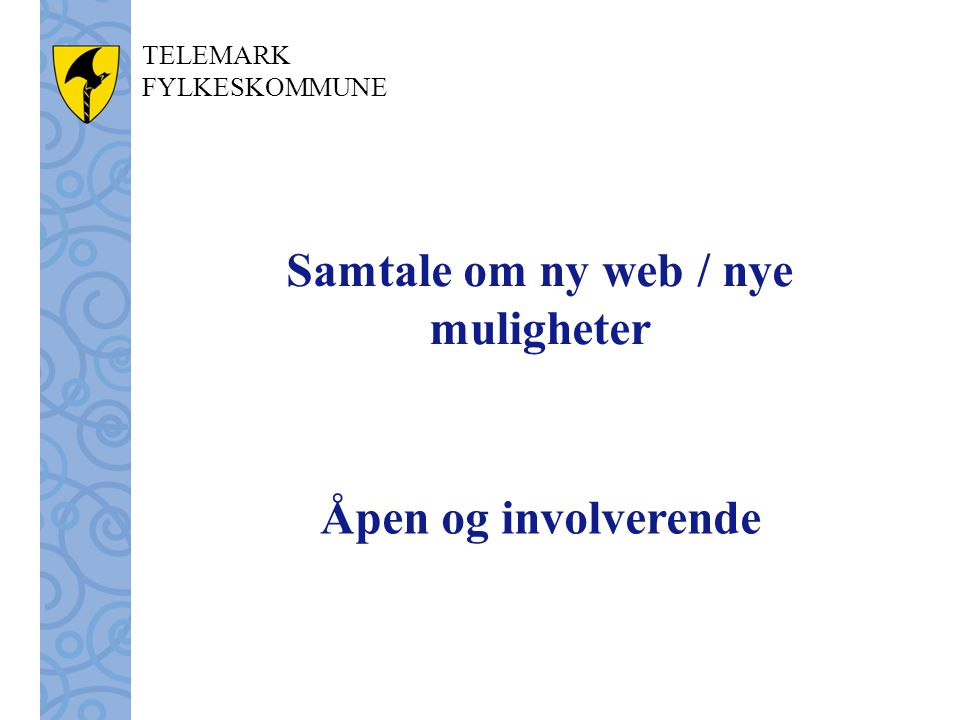 TELEMARK FYLKESKOMMUNE Samtale om ny web / nye muligheter Åpen og involverende