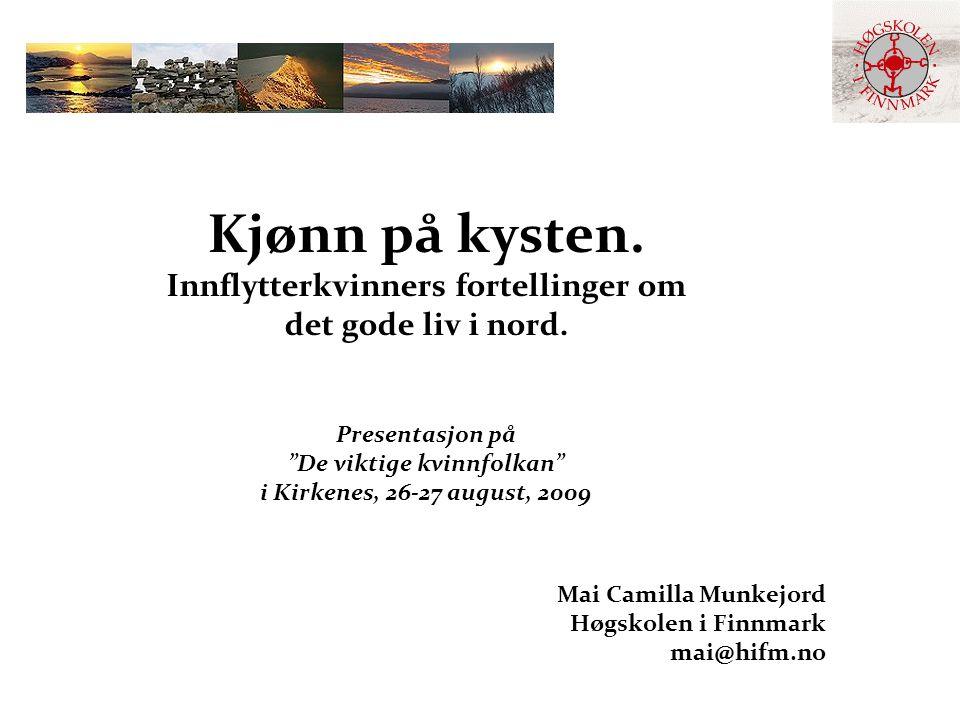 """Kjønn på kysten. Innflytterkvinners fortellinger om det gode liv i nord. Presentasjon på """"De viktige kvinnfolkan"""" i Kirkenes, 26-27 august, 2009 Mai C"""