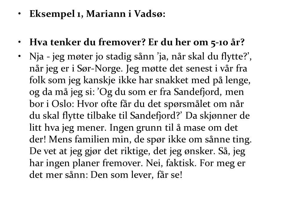 •Eksempel 1, Mariann i Vadsø: •Hva tenker du fremover? Er du her om 5-10 år? •Nja - jeg møter jo stadig sånn 'ja, når skal du flytte?', når jeg er i S