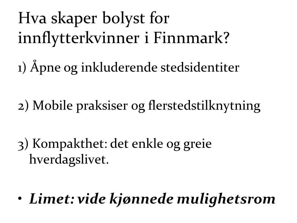 Hva skaper bolyst for innflytterkvinner i Finnmark? 1) Åpne og inkluderende stedsidentiter 2) Mobile praksiser og flerstedstilknytning 3) Kompakthet: