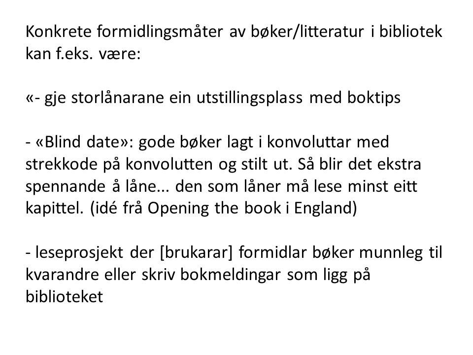 Konkrete formidlingsmåter av bøker/litteratur i bibliotek kan f.eks. være: «- gje storlånarane ein utstillingsplass med boktips - «Blind date»: gode b