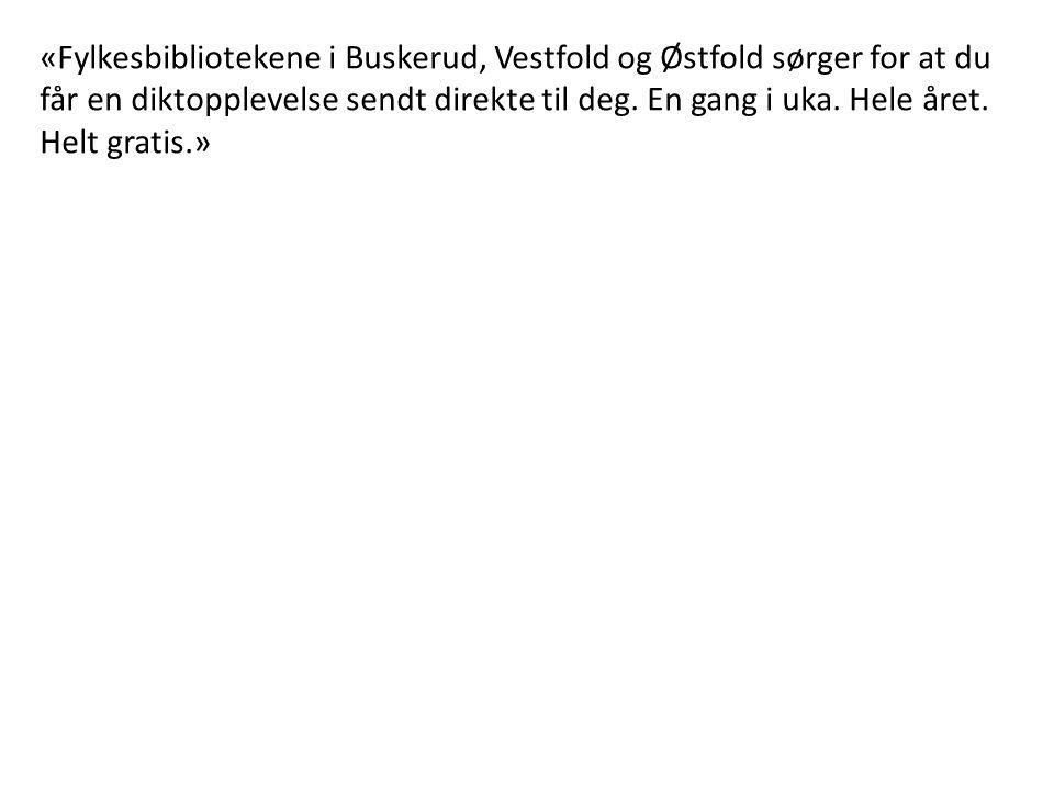 «Fylkesbibliotekene i Buskerud, Vestfold og Østfold sørger for at du får en diktopplevelse sendt direkte til deg. En gang i uka. Hele året. Helt grati