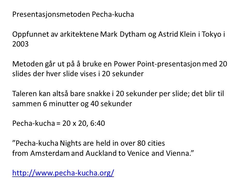 Presentasjonsmetoden Pecha-kucha Oppfunnet av arkitektene Mark Dytham og Astrid Klein i Tokyo i 2003 Metoden går ut på å bruke en Power Point-presenta
