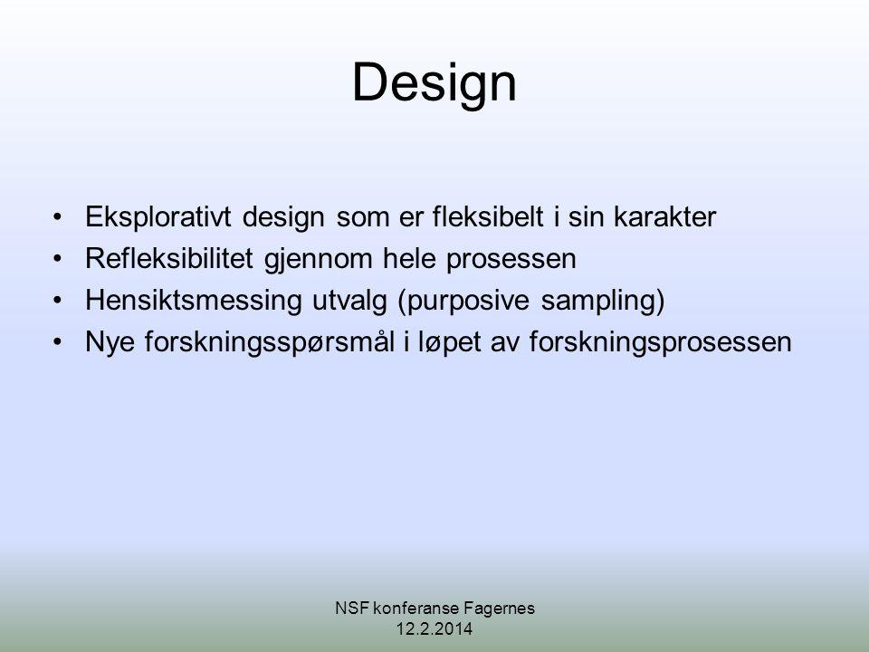 Design •Eksplorativt design som er fleksibelt i sin karakter •Refleksibilitet gjennom hele prosessen •Hensiktsmessing utvalg (purposive sampling) •Nye forskningsspørsmål i løpet av forskningsprosessen NSF konferanse Fagernes 12.2.2014