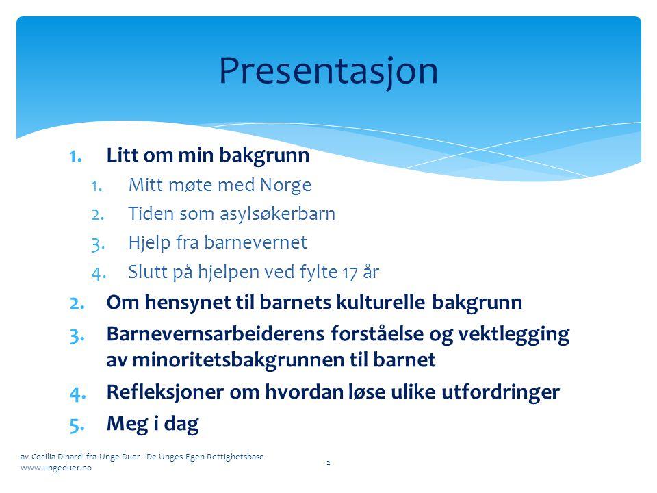 1.Litt om min bakgrunn 1.Mitt møte med Norge 2.Tiden som asylsøkerbarn 3.Hjelp fra barnevernet 4.Slutt på hjelpen ved fylte 17 år 2.Om hensynet til ba