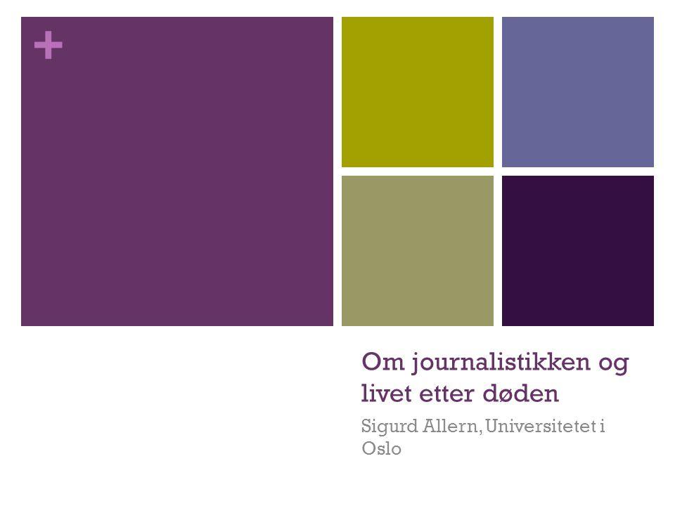 + Om journalistikken og livet etter døden Sigurd Allern, Universitetet i Oslo