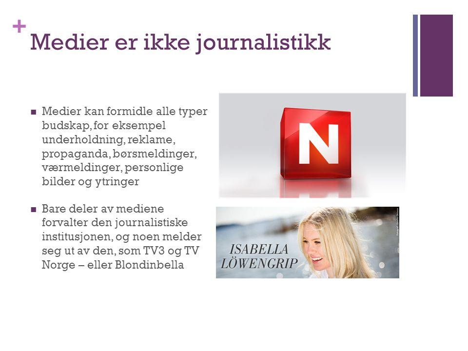 + Medier er ikke journalistikk  Medier kan formidle alle typer budskap, for eksempel underholdning, reklame, propaganda, børsmeldinger, værmeldinger, personlige bilder og ytringer  Bare deler av mediene forvalter den journalistiske institusjonen, og noen melder seg ut av den, som TV3 og TV Norge – eller Blondinbella
