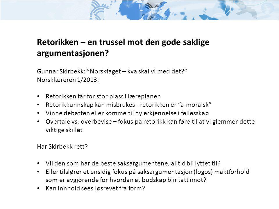 """Retorikken – en trussel mot den gode saklige argumentasjonen? Gunnar Skirbekk: """"Norskfaget – kva skal vi med det?"""" Norsklæreren 1/2013: • Retorikken f"""