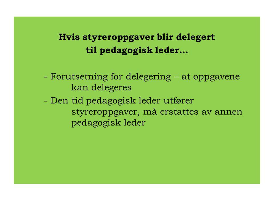 Hvis styreroppgaver blir delegert til pedagogisk leder… - Forutsetning for delegering – at oppgavene kan delegeres - Den tid pedagogisk leder utfører