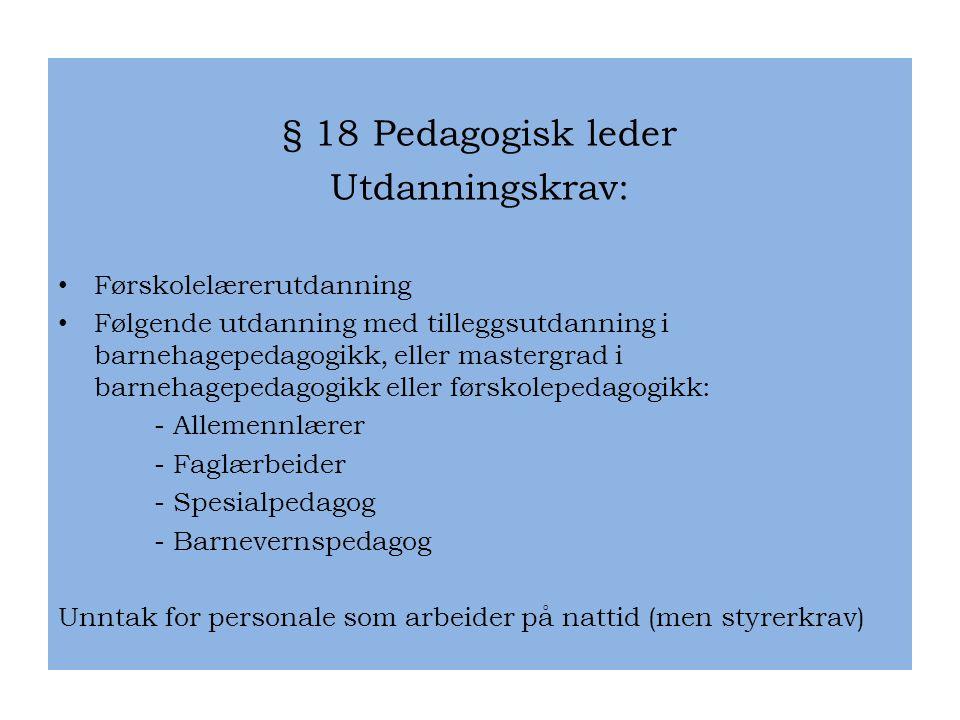 § 18 Pedagogisk leder Utdanningskrav: • Førskolelærerutdanning • Følgende utdanning med tilleggsutdanning i barnehagepedagogikk, eller mastergrad i ba