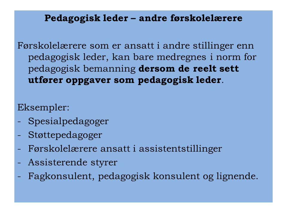 Pedagogisk leder – andre førskolelærere Førskolelærere som er ansatt i andre stillinger enn pedagogisk leder, kan bare medregnes i norm for pedagogisk