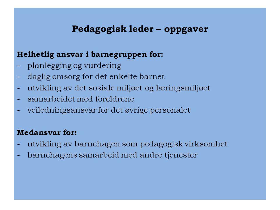 Pedagogisk leder – oppgaver Helhetlig ansvar i barnegruppen for: -planlegging og vurdering -daglig omsorg for det enkelte barnet -utvikling av det sos