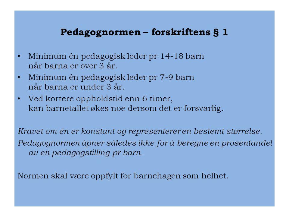 Pedagognormen – forskriftens § 1 • Minimum én pedagogisk leder pr 14-18 barn når barna er over 3 år. • Minimum én pedagogisk leder pr 7-9 barn når bar