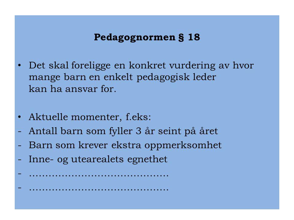 Pedagognormen § 18 • Det skal foreligge en konkret vurdering av hvor mange barn en enkelt pedagogisk leder kan ha ansvar for. • Aktuelle momenter, f.e