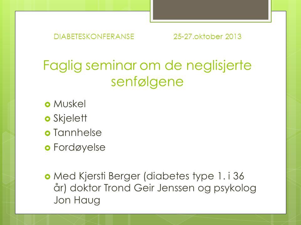 DIABETESKONFERANSE 25-27.oktober 2013 Faglig seminar om de neglisjerte senfølgene  Muskel  Skjelett  Tannhelse  Fordøyelse  Med Kjersti Berger (diabetes type 1.