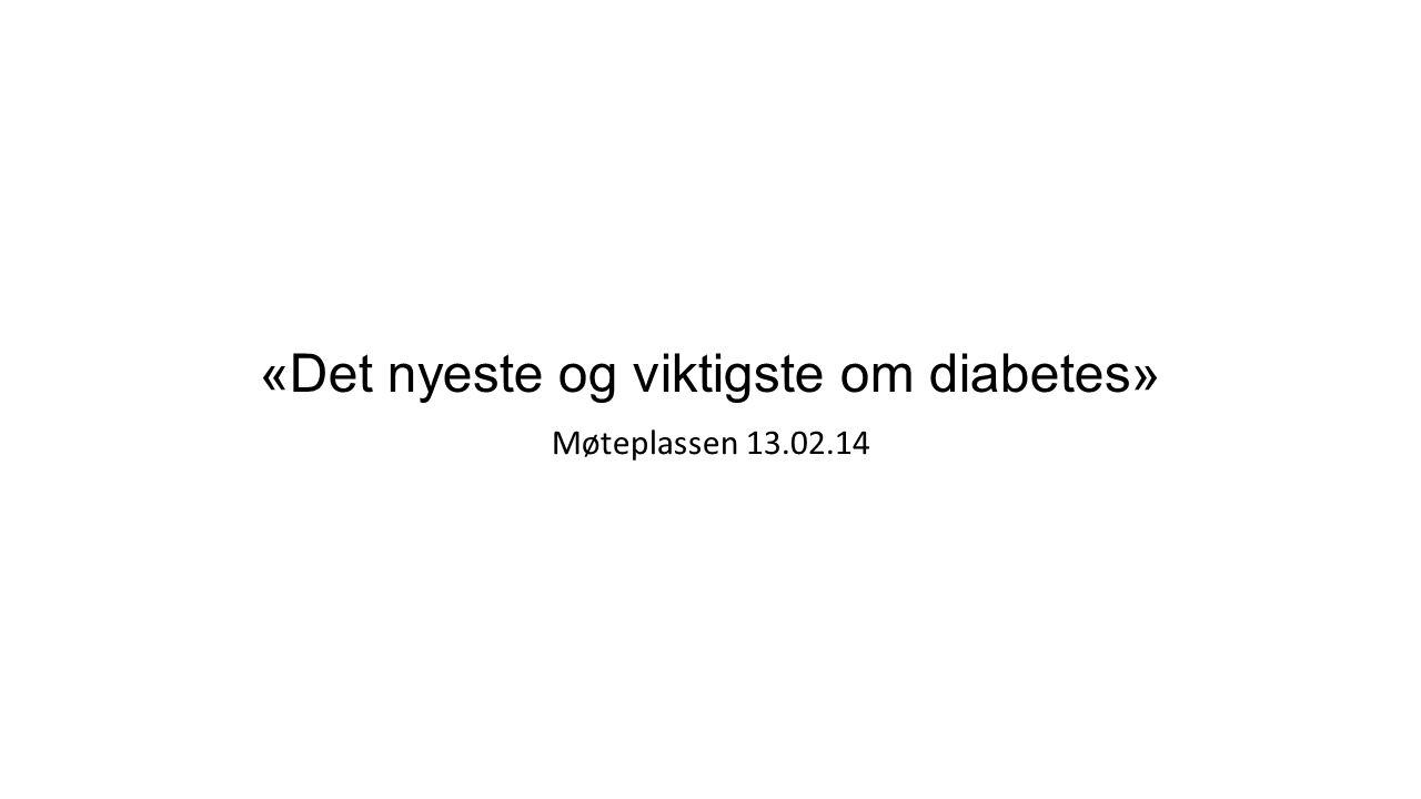 «Det nyeste og viktigste om diabetes» Møteplassen 13.02.14