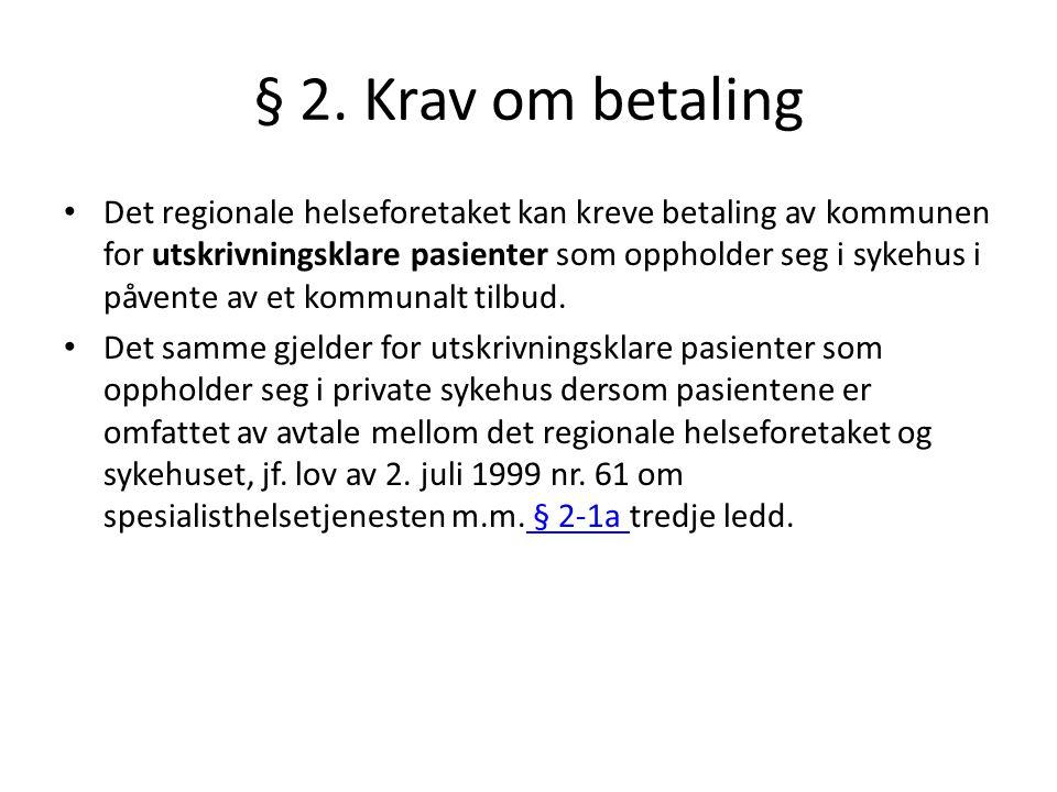 § 2. Krav om betaling • Det regionale helseforetaket kan kreve betaling av kommunen for utskrivningsklare pasienter som oppholder seg i sykehus i påve