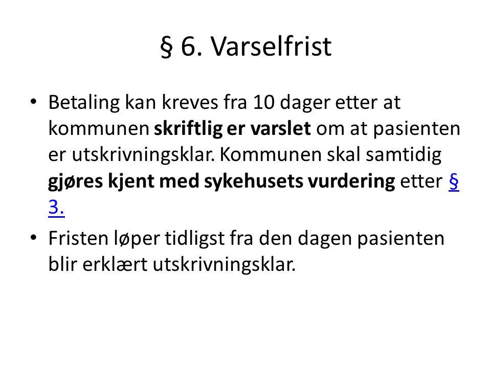 § 6. Varselfrist • Betaling kan kreves fra 10 dager etter at kommunen skriftlig er varslet om at pasienten er utskrivningsklar. Kommunen skal samtidig