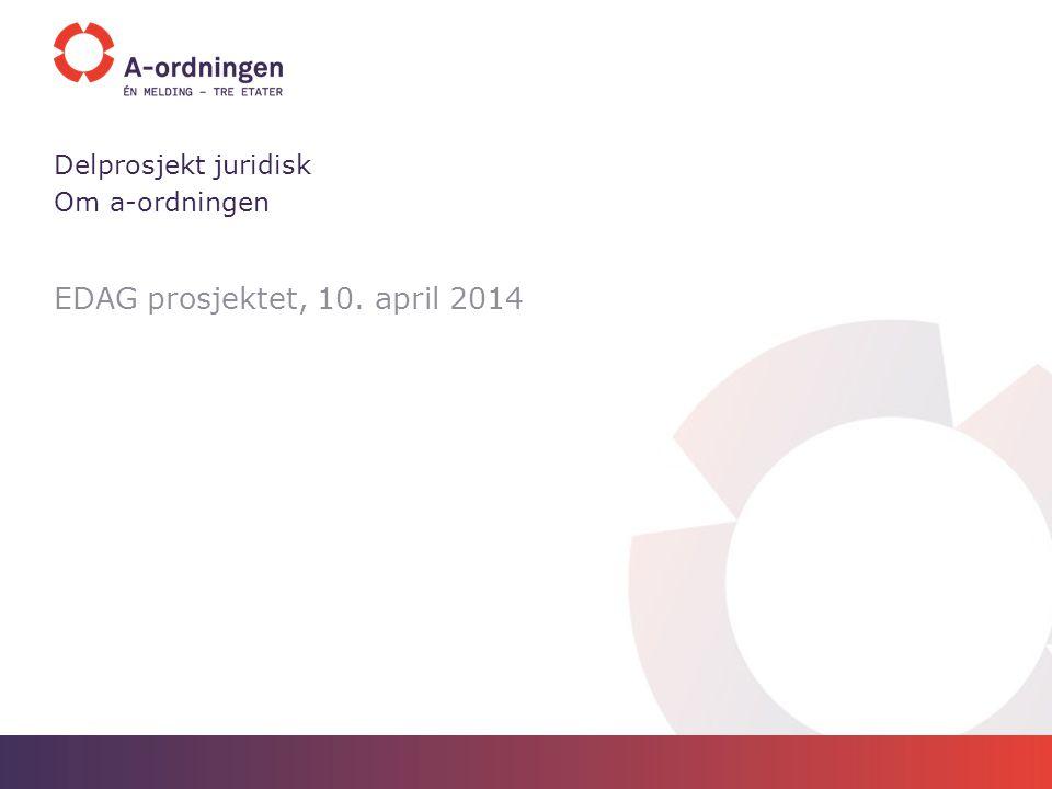EDAG prosjektet, 10. april 2014 Delprosjekt juridisk Om a-ordningen