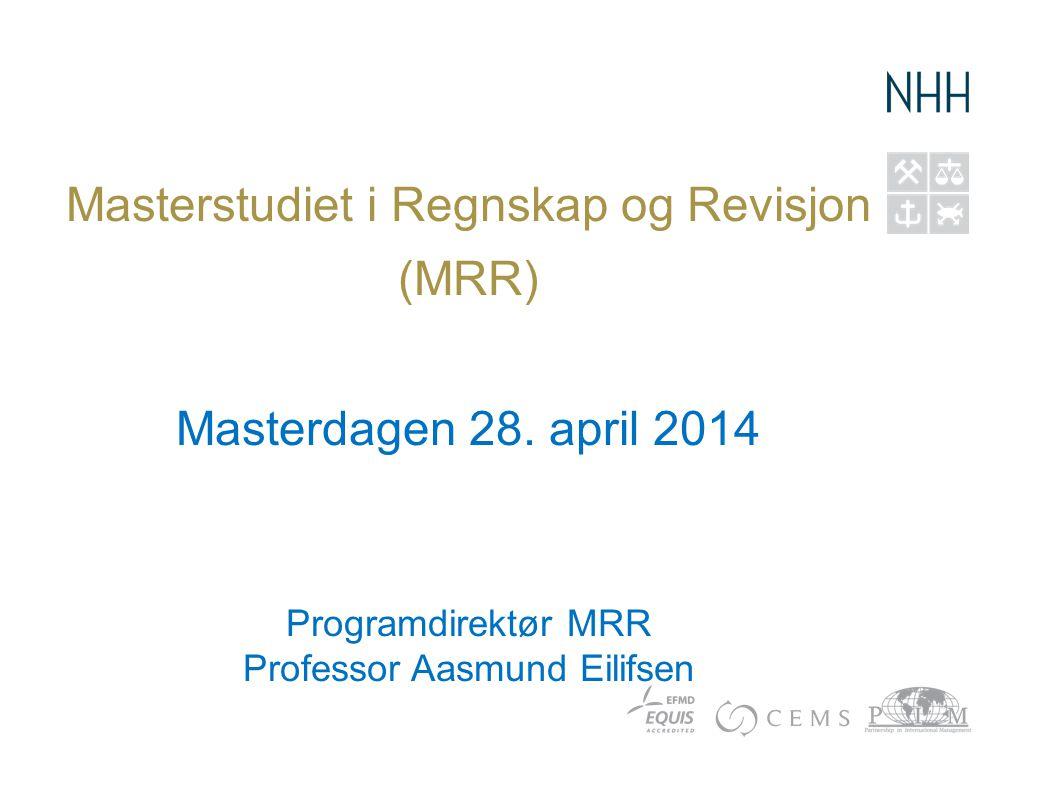 Masterstudiet i Regnskap og Revisjon (MRR) Masterdagen 28. april 2014 Programdirektør MRR Professor Aasmund Eilifsen