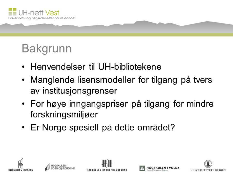 Bakgrunn •Henvendelser til UH-bibliotekene •Manglende lisensmodeller for tilgang på tvers av institusjonsgrenser •For høye inngangspriser på tilgang for mindre forskningsmiljøer •Er Norge spesiell på dette området