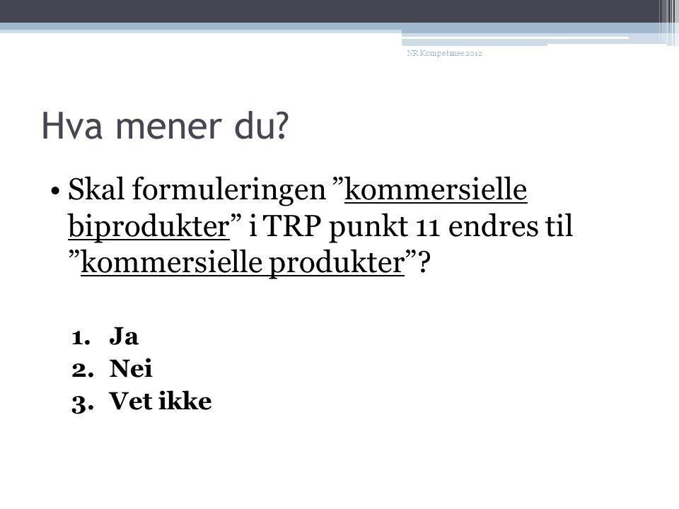 """Hva mener du? •Skal formuleringen """"kommersielle biprodukter"""" i TRP punkt 11 endres til """"kommersielle produkter""""? 1.Ja 2.Nei 3.Vet ikke NR Kompetanse 2"""