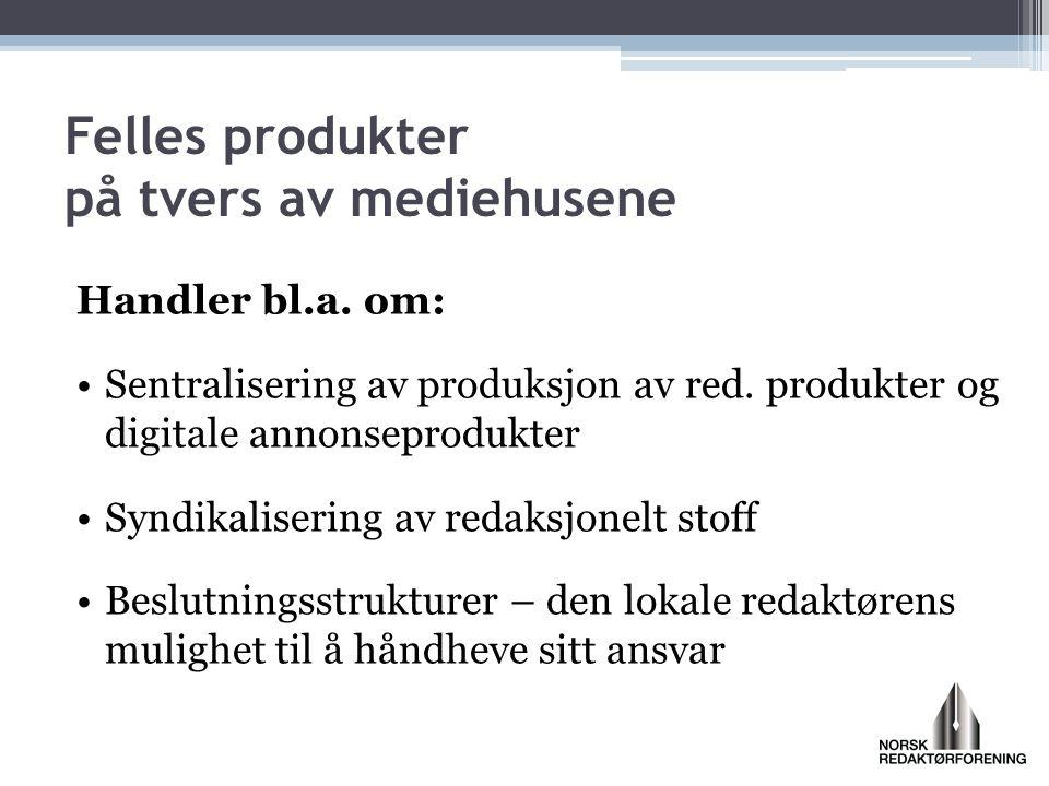 Handler bl.a. om: •Sentralisering av produksjon av red. produkter og digitale annonseprodukter •Syndikalisering av redaksjonelt stoff •Beslutningsstru
