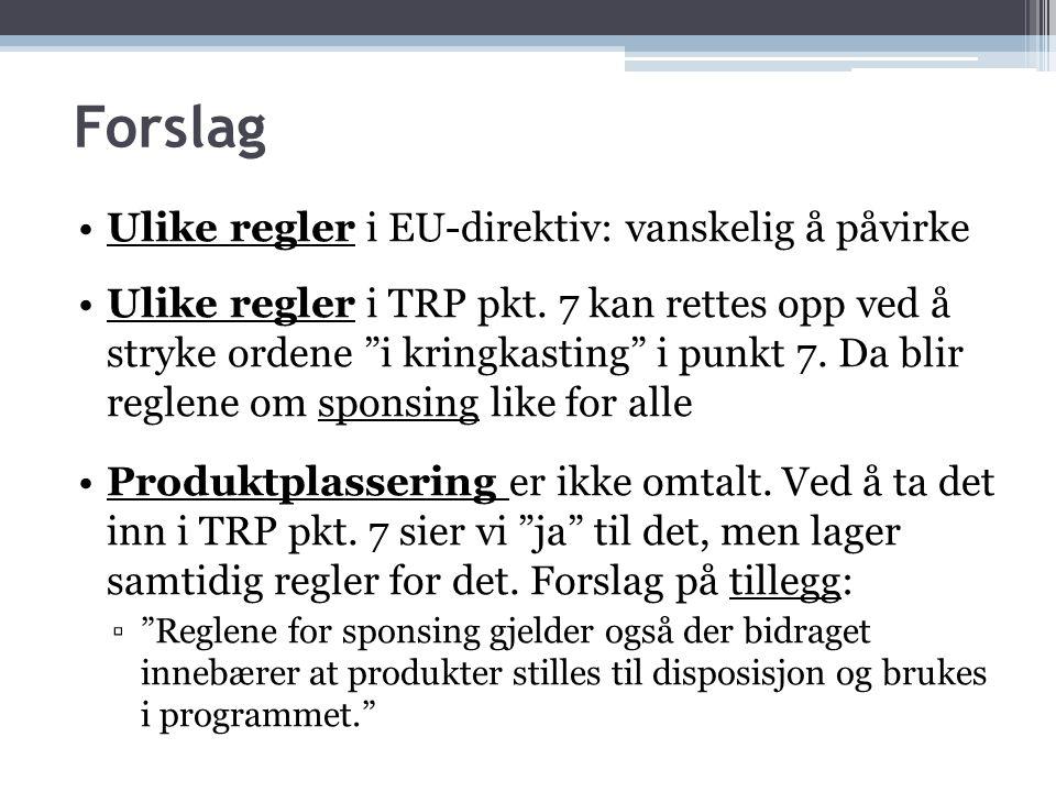 """Forslag •Ulike regler i EU-direktiv: vanskelig å påvirke •Ulike regler i TRP pkt. 7 kan rettes opp ved å stryke ordene """"i kringkasting"""" i punkt 7. Da"""