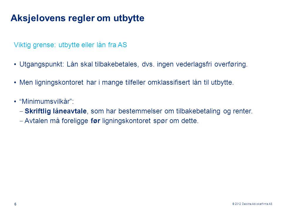 © 2012 Deloitte Advokatfirma AS 6 Aksjelovens regler om utbytte Viktig grense: utbytte eller lån fra AS •Utgangspunkt: Lån skal tilbakebetales, dvs. i