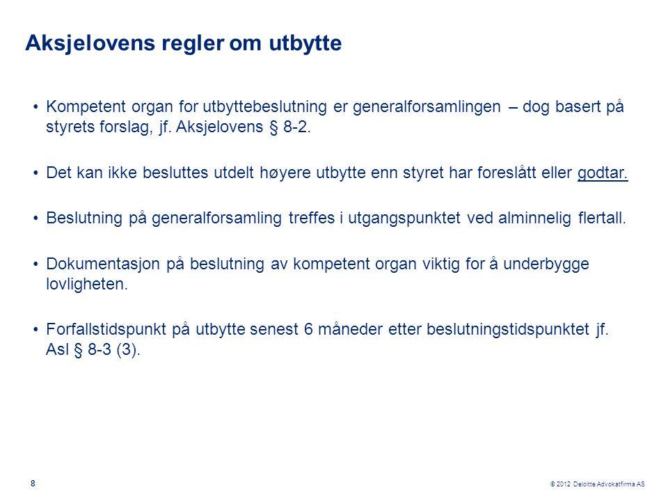 © 2012 Deloitte Advokatfirma AS Aksjelovens regler om utbytte •Kompetent organ for utbyttebeslutning er generalforsamlingen – dog basert på styrets fo