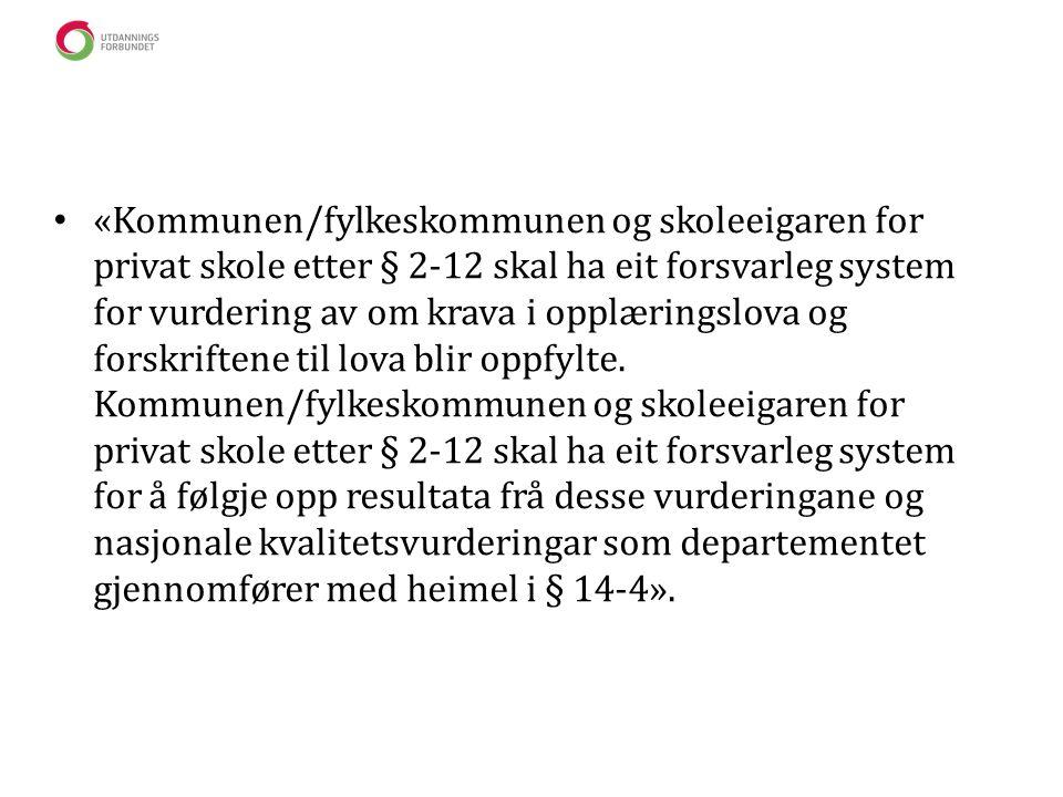 • «Kommunen/fylkeskommunen og skoleeigaren for privat skole etter § 2-12 skal ha eit forsvarleg system for vurdering av om krava i opplæringslova og forskriftene til lova blir oppfylte.