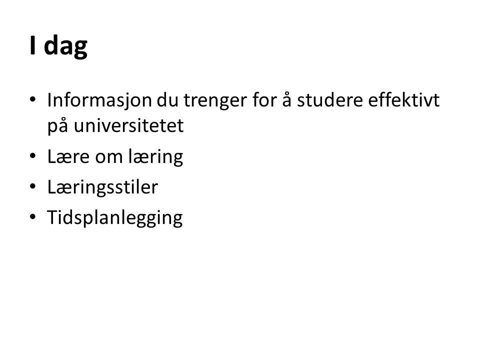 I dag • Informasjon du trenger for å studere effektivt på universitetet • Lære om læring • Læringsstiler • Tidsplanlegging
