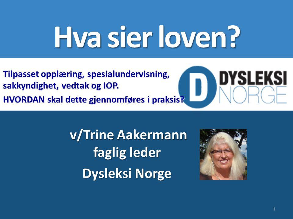 Hva sier loven? v/Trine Aakermann faglig leder Dysleksi Norge Tilpasset opplæring, spesialundervisning, sakkyndighet, vedtak og IOP. HVORDAN skal dett